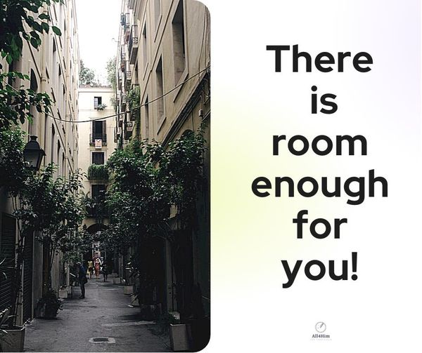 There is Room Enough for You