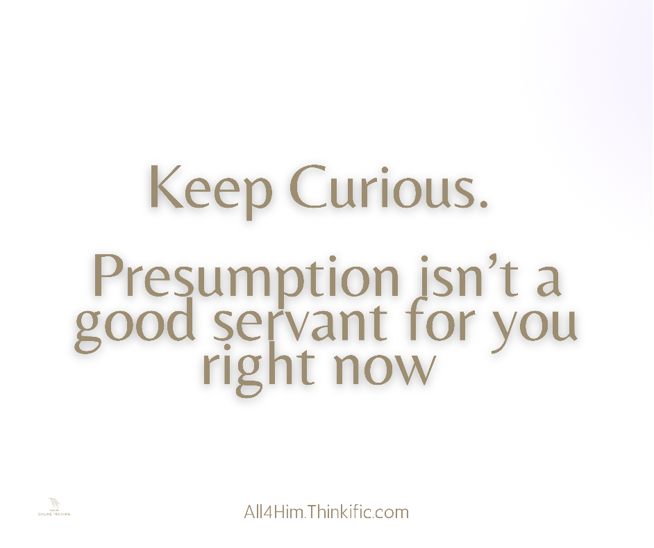 Keep Curious! Presumption is not a good servant right now